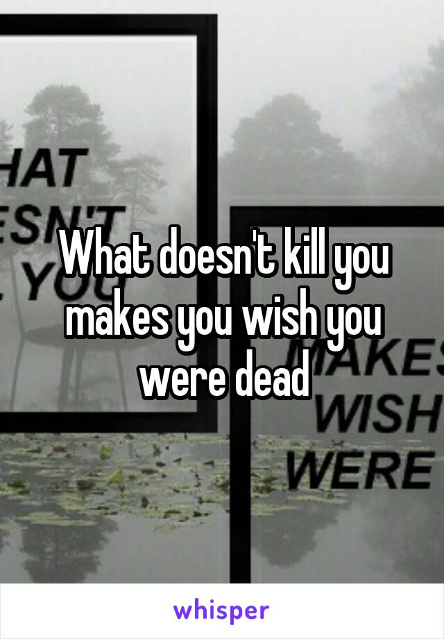 What doesn't kill you makes you wish you were dead