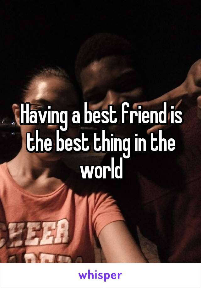 Having a best friend is the best thing in the world