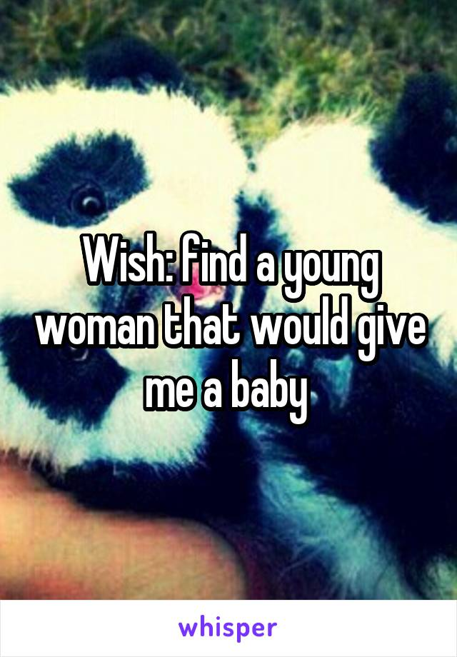 Wish: find a young woman that would give me a baby