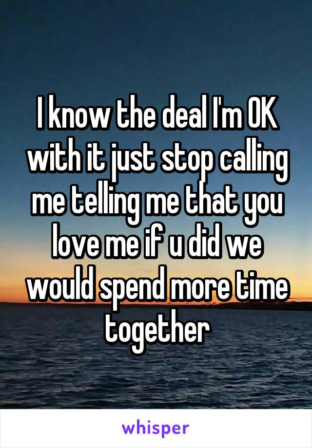 I know the deal I'm OK with it just stop calling me telling me that you love me if u did we would spend more time together