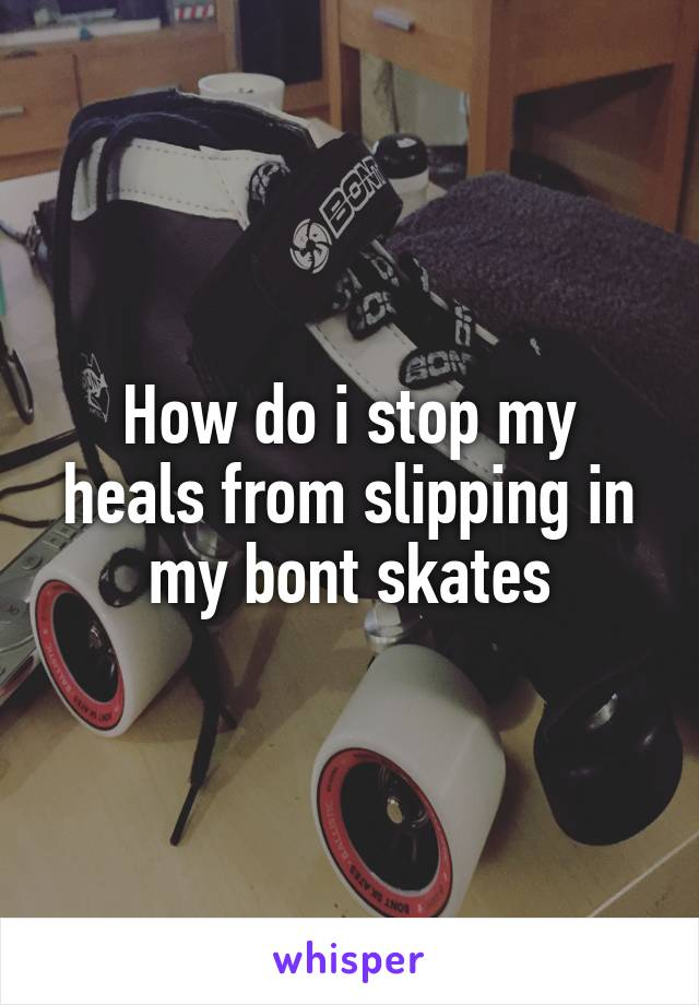 How do i stop my heals from slipping in my bont skates