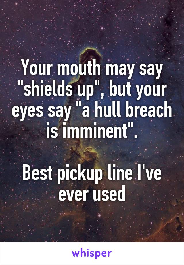 "Your mouth may say ""shields up"", but your eyes say ""a hull breach is imminent"".  Best pickup line I've ever used"