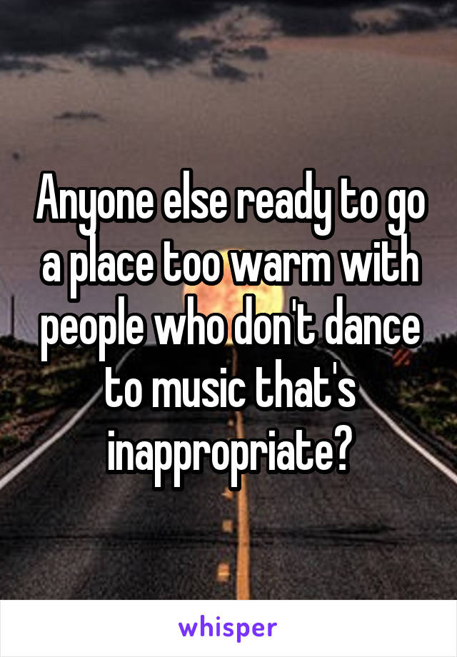Anyone else ready to go a place too warm with people who don't dance to music that's inappropriate?