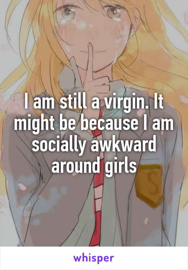 I am still a virgin. It might be because I am socially awkward around girls