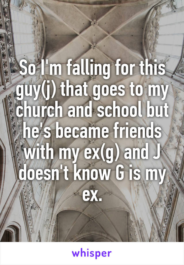So I'm falling for this guy(j) that goes to my church and school but he's became friends with my ex(g) and J doesn't know G is my ex.
