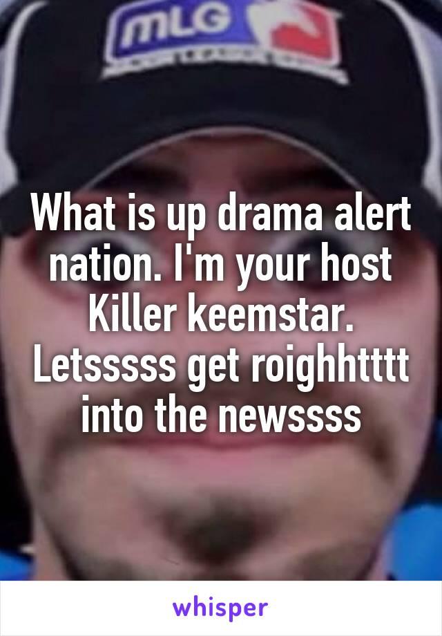 What is up drama alert nation. I'm your host Killer keemstar. Letsssss get roighhtttt into the newssss