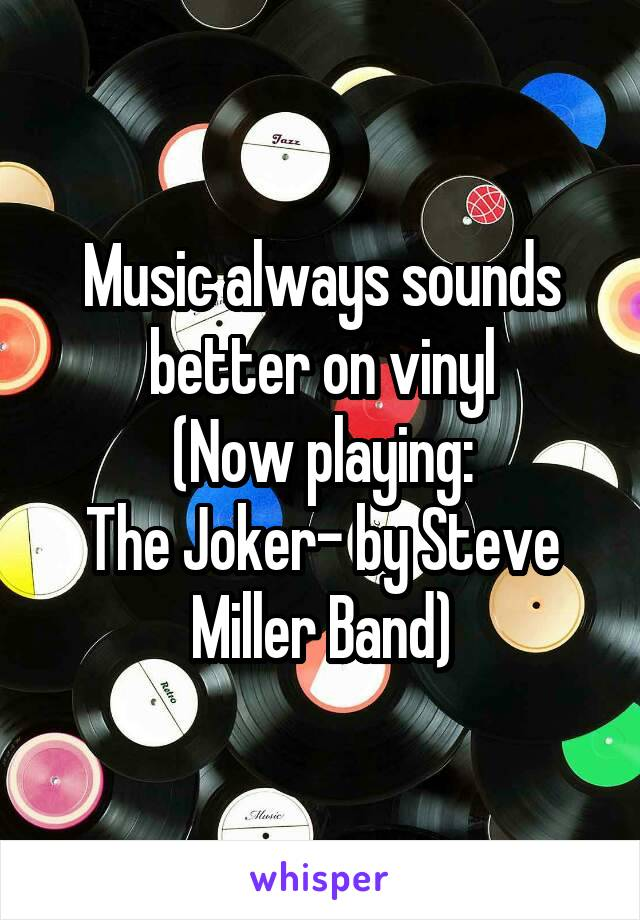 Music always sounds better on vinyl (Now playing: The Joker- by Steve Miller Band)