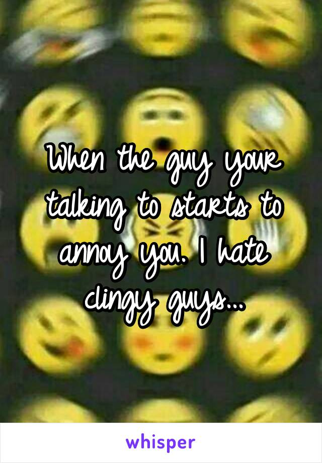 When the guy your talking to starts to annoy you. I hate clingy guys...