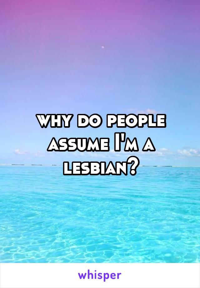 why do people assume I'm a lesbian?