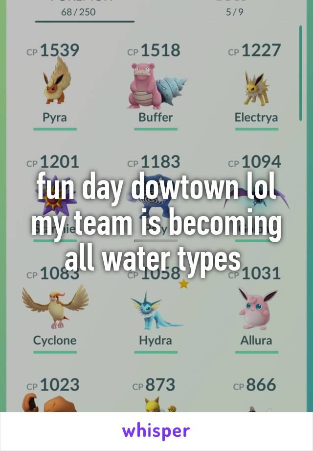 fun day dowtown lol my team is becoming all water types