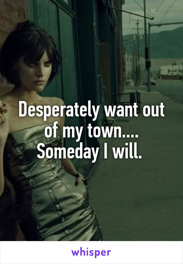 Desperately want out of my town.... Someday I will.