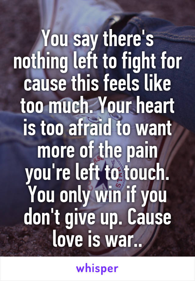 You say there's nothing left to fight for cause this feels like too much. Your heart is too afraid to want more of the pain you're left to touch. You only win if you don't give up. Cause love is war..