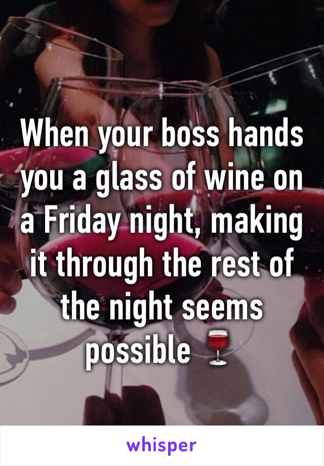 When your boss hands you a glass of wine on a Friday night, making it through the rest of the night seems possible 🍷