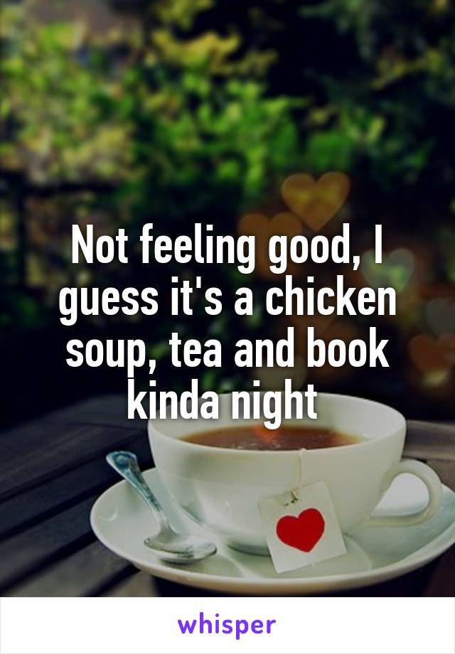 Not feeling good, I guess it's a chicken soup, tea and book kinda night
