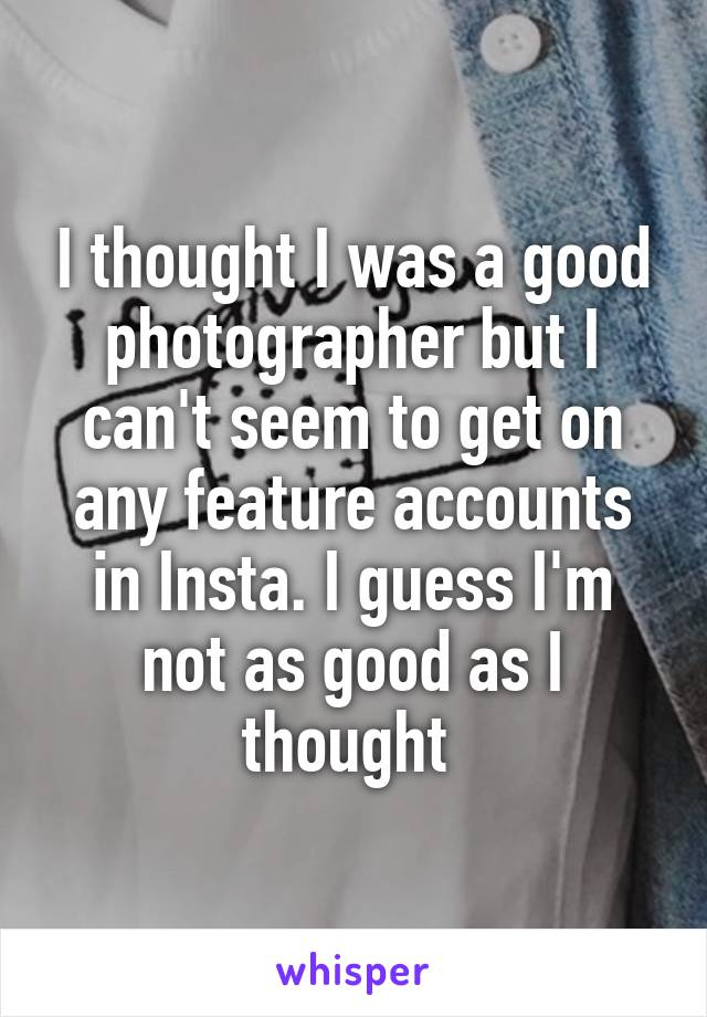 I thought I was a good photographer but I can't seem to get on any feature accounts in Insta. I guess I'm not as good as I thought