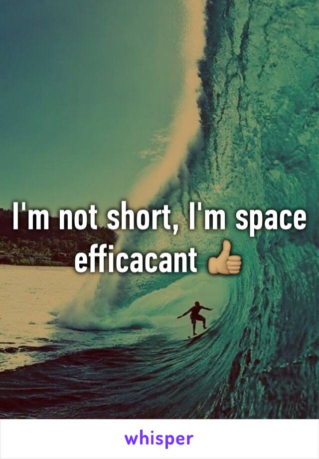 I'm not short, I'm space efficacant 👍🏽