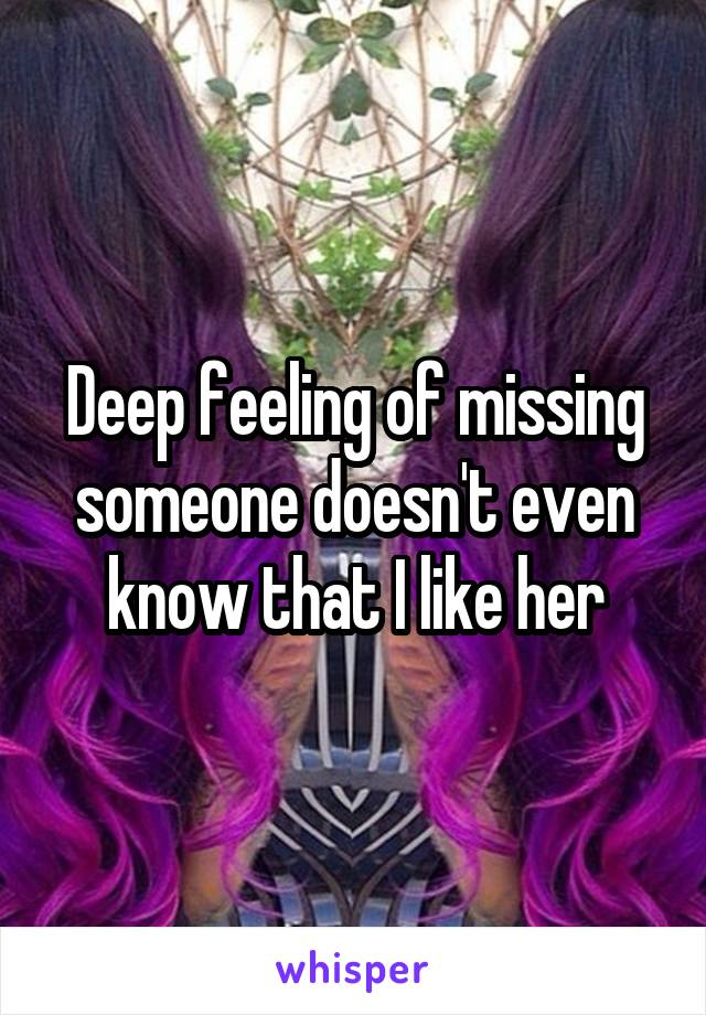 Deep feeling of missing someone doesn't even know that I like her