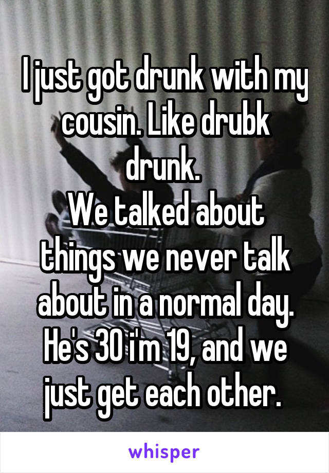 I just got drunk with my cousin. Like drubk drunk.  We talked about things we never talk about in a normal day. He's 30 i'm 19, and we just get each other.