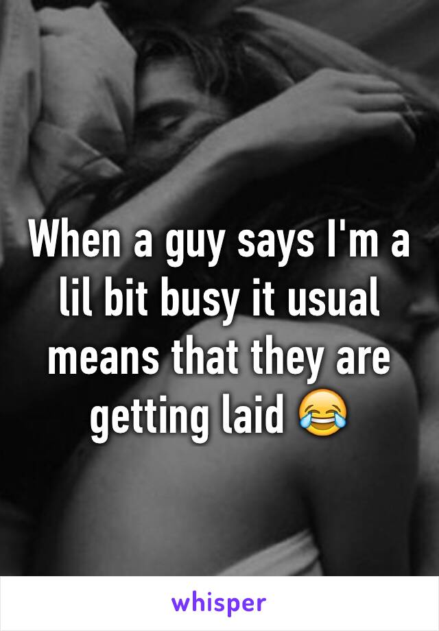 When a guy says I'm a lil bit busy it usual means that they are getting laid 😂