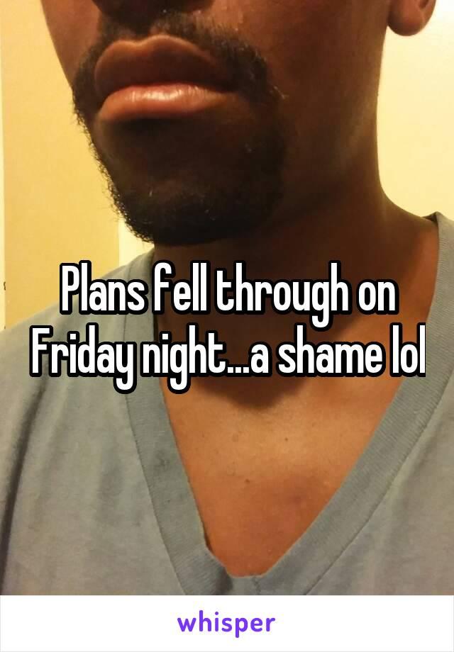 Plans fell through on Friday night...a shame lol