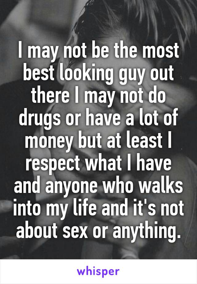I may not be the most best looking guy out there I may not do drugs or have a lot of money but at least I respect what I have and anyone who walks into my life and it's not about sex or anything.
