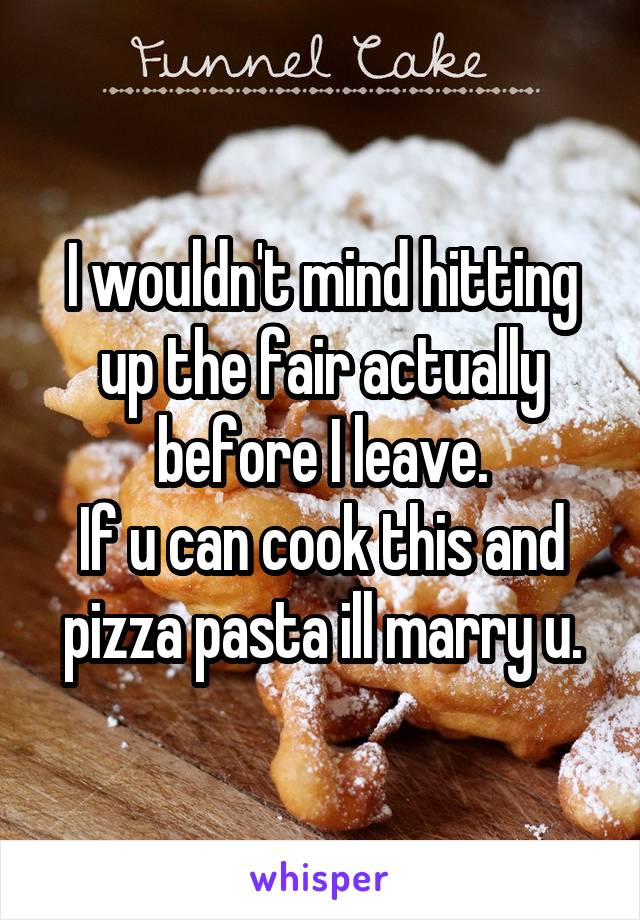 I wouldn't mind hitting up the fair actually before I leave. If u can cook this and pizza pasta ill marry u.