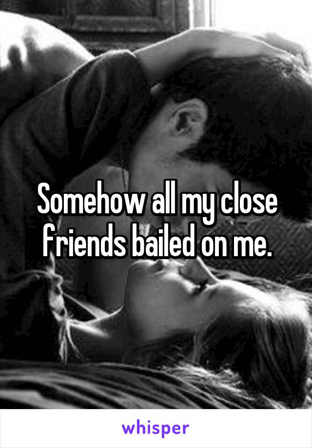 Somehow all my close friends bailed on me.