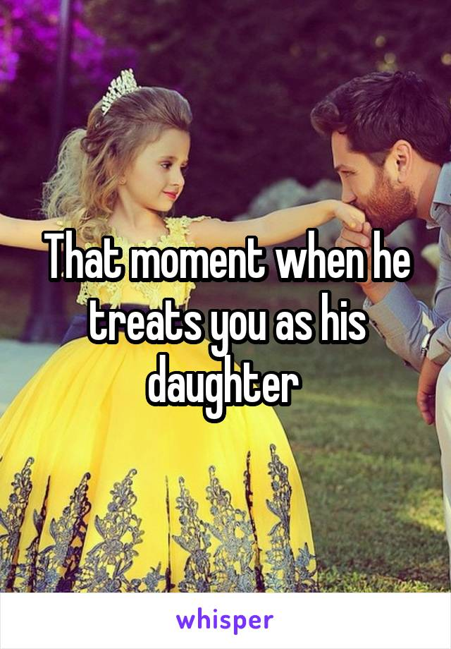 That moment when he treats you as his daughter