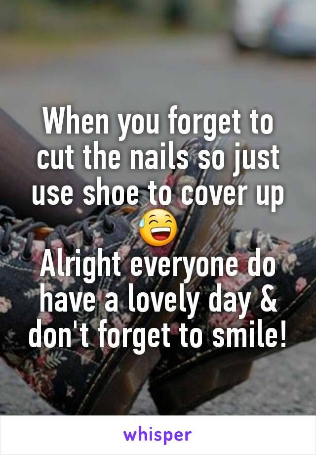 When you forget to cut the nails so just use shoe to cover up 😅 Alright everyone do have a lovely day & don't forget to smile!