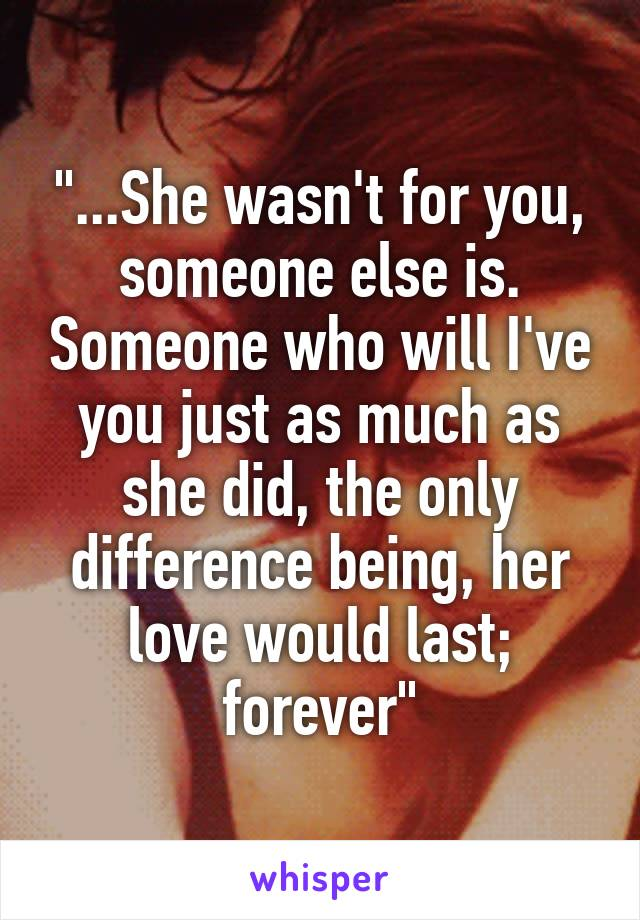 """""""...She wasn't for you, someone else is. Someone who will I've you just as much as she did, the only difference being, her love would last; forever"""""""