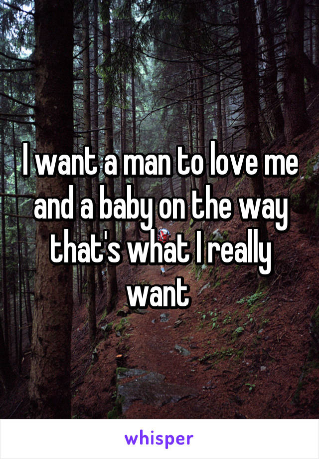 I want a man to love me and a baby on the way that's what I really want