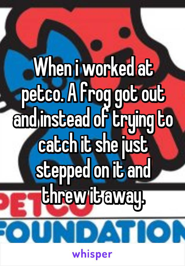 When i worked at petco. A frog got out and instead of trying to catch it she just stepped on it and threw it away.