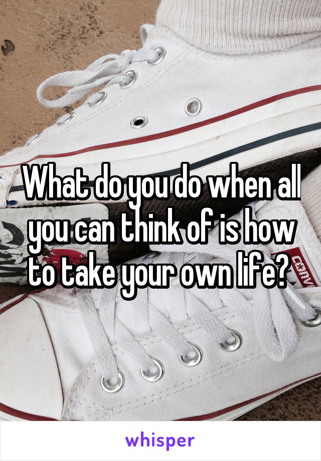 What do you do when all you can think of is how to take your own life?