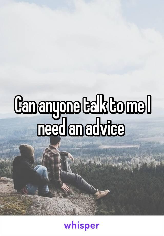 Can anyone talk to me I need an advice