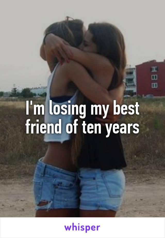 I'm losing my best friend of ten years