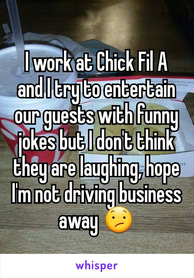 I work at Chick Fil A and I try to entertain our guests with funny jokes but I don't think they are laughing, hope I'm not driving business away 😕