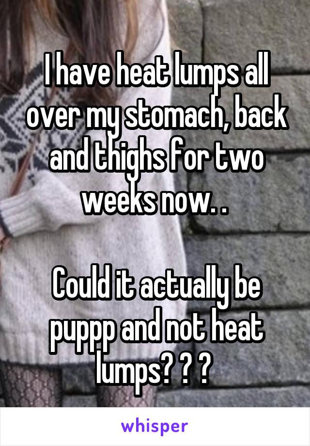 I have heat lumps all over my stomach, back and thighs for two weeks now. .   Could it actually be puppp and not heat lumps? ? ?
