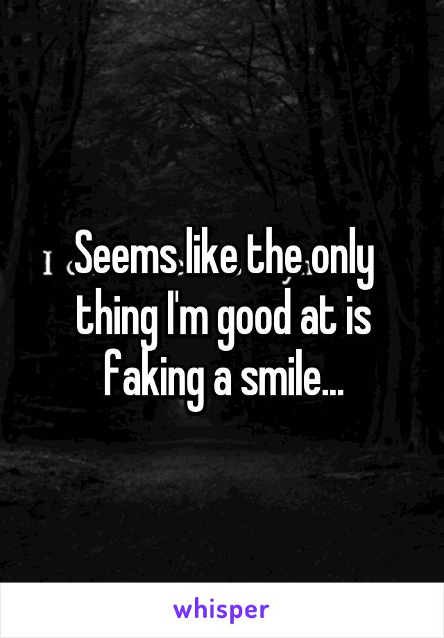Seems like the only thing I'm good at is faking a smile...