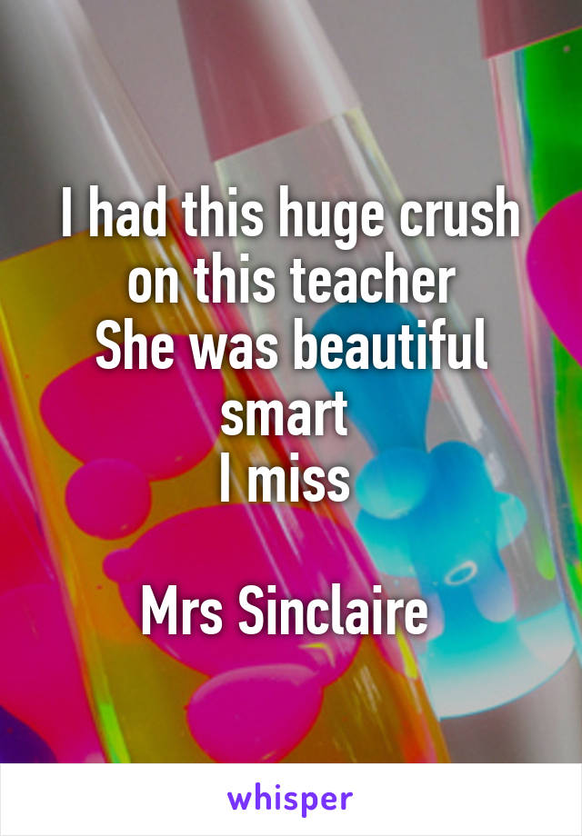 I had this huge crush on this teacher She was beautiful smart  I miss   Mrs Sinclaire