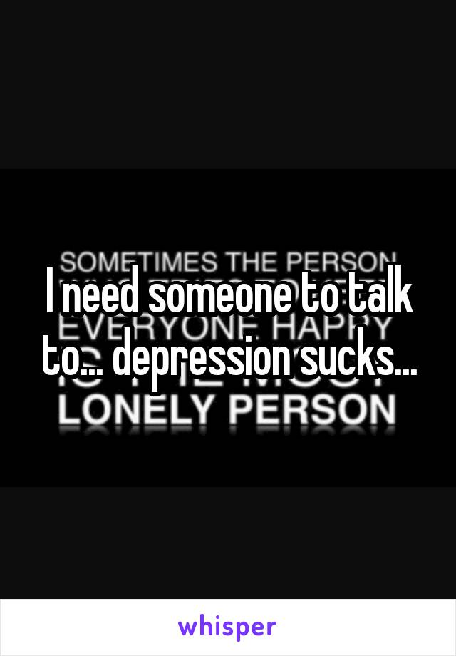 I need someone to talk to... depression sucks...