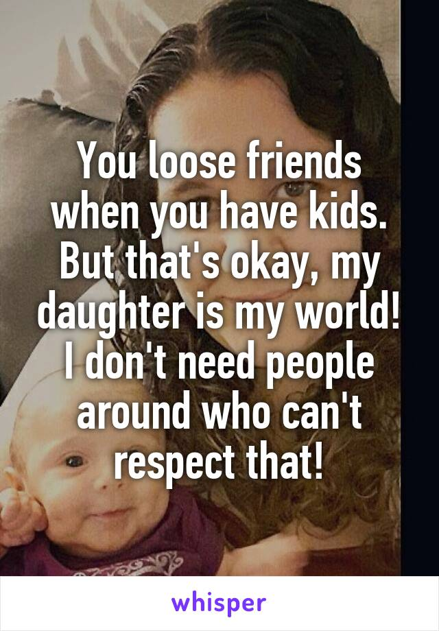 You loose friends when you have kids. But that's okay, my daughter is my world! I don't need people around who can't respect that!
