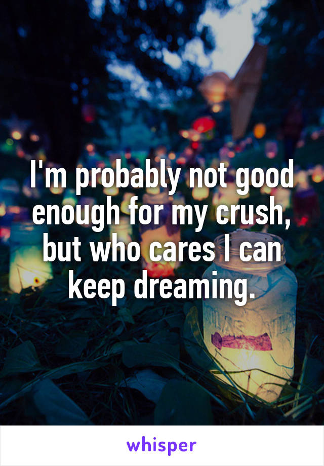 I'm probably not good enough for my crush, but who cares I can keep dreaming.