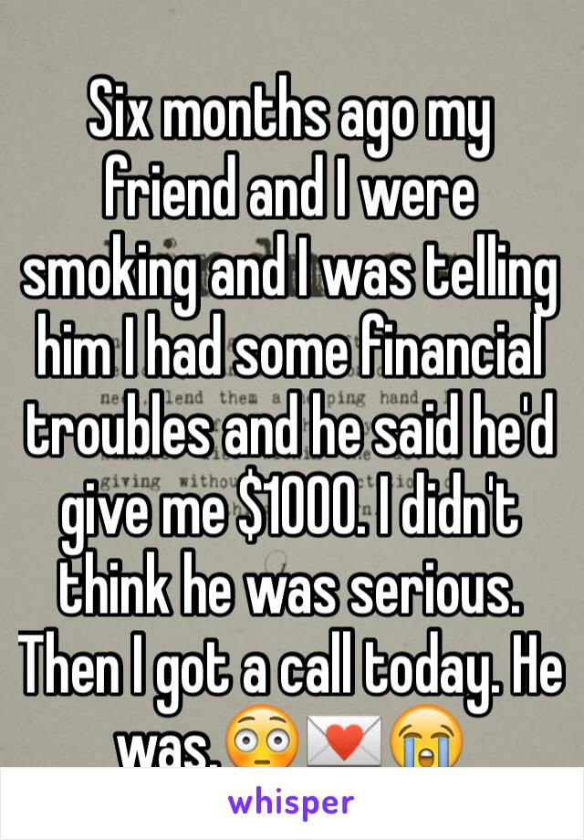 Six months ago my friend and I were smoking and I was telling him I had some financial troubles and he said he'd give me $1000. I didn't think he was serious. Then I got a call today. He was.😳💌😭