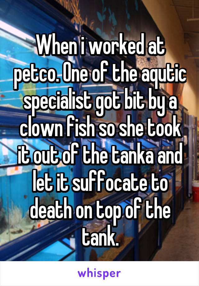 When i worked at petco. One of the aqutic specialist got bit by a clown fish so she took it out of the tanka and let it suffocate to death on top of the tank.