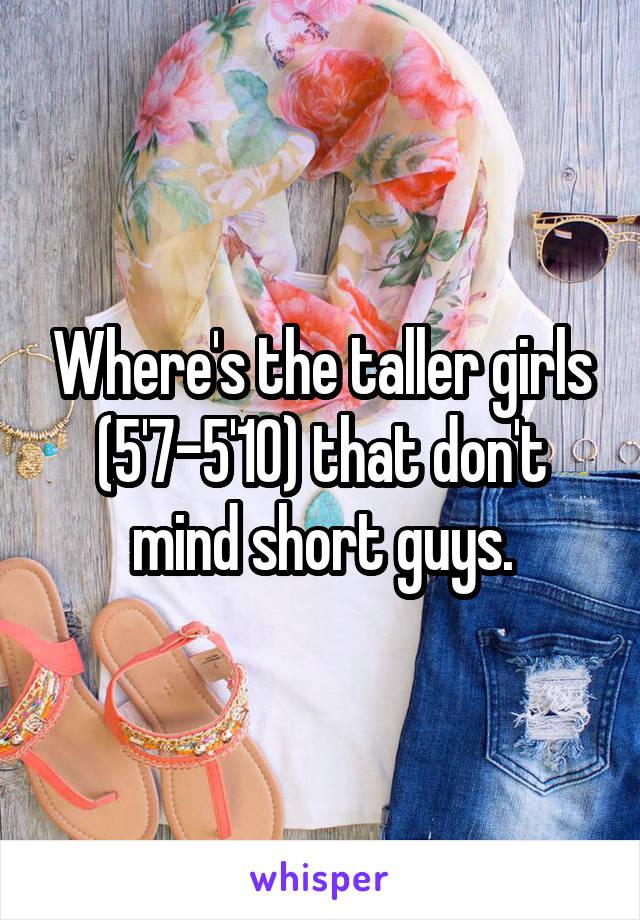 Where's the taller girls (5'7-5'10) that don't mind short guys.