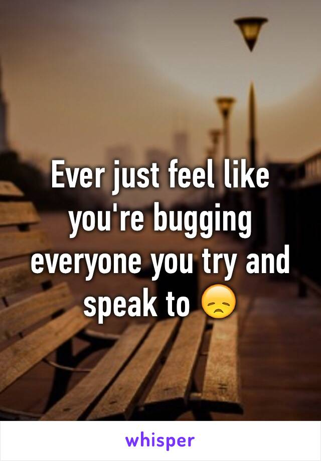 Ever just feel like you're bugging everyone you try and speak to 😞