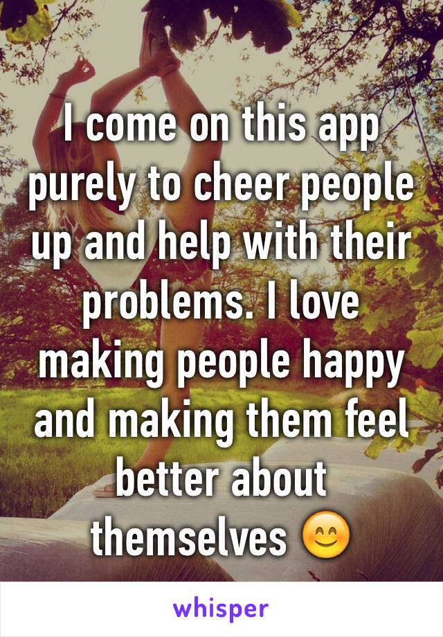 I come on this app purely to cheer people up and help with their problems. I love making people happy and making them feel better about themselves 😊