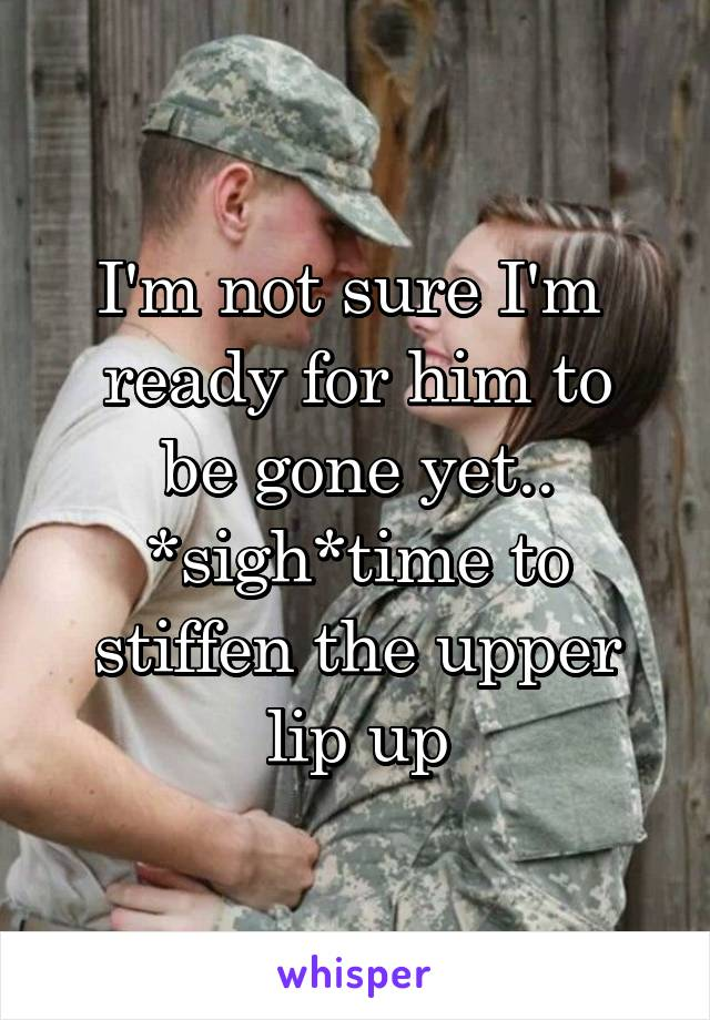 I'm not sure I'm  ready for him to be gone yet.. *sigh*time to stiffen the upper lip up