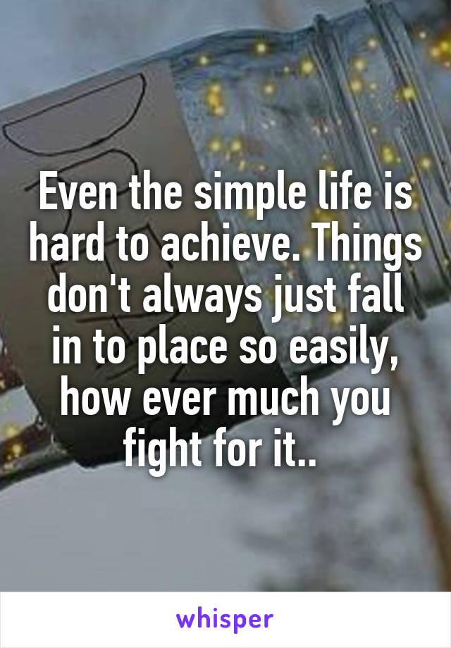 Even the simple life is hard to achieve. Things don't always just fall in to place so easily, how ever much you fight for it..