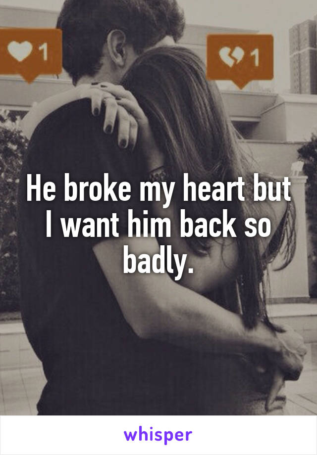 He broke my heart but I want him back so badly.